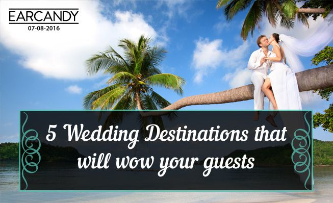 Top 5 wedding destinations that will wow your guests